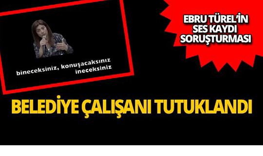 Ebru Türel'in ses kaydı operasyonunda belediye çalışanı tutuklandı!