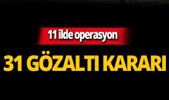 11 ilde FETÖ operasyonu: 31 gözaltı kararı!