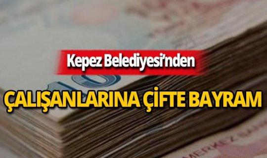Kepez Belediyesi çalışanlarına çifte bayram!