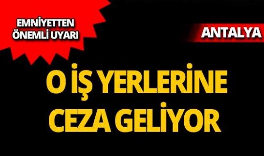 Antalya'da o iş yerlerine ceza geliyor!