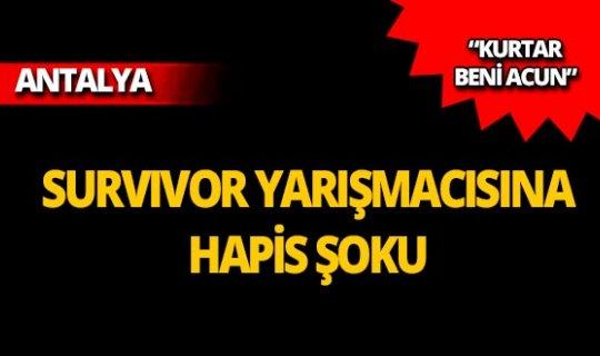 Survivor yarışmacısına Antalya'da hapis şoku!