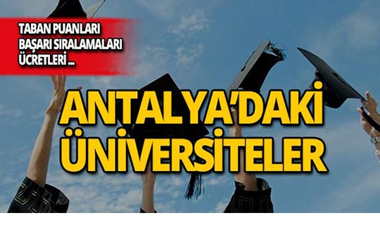 Antalya'daki üniversiteler, taban puanları, başarı sıralamaları ve ücretleri...