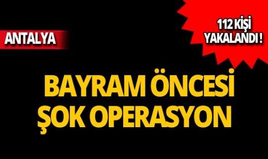 Antalya'da operasyon: 112 kişi yakalandı!