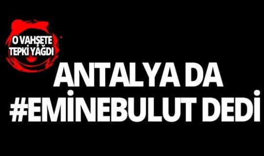Emine Bulut cinayetine Antalya'dan tepki yağdı