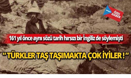 """161 yıl sonra tekrar söylediler: """"Türkler taş taşımakta çok iyiler"""""""