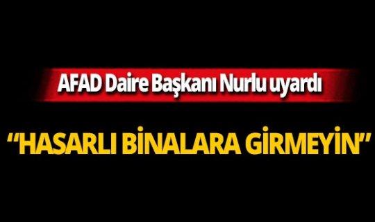 AFAD Başkanı uyardı: Hasarlı binalara girmeyin