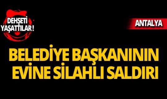 Antalya'da belediye başkanının evine silahlı saldırı!