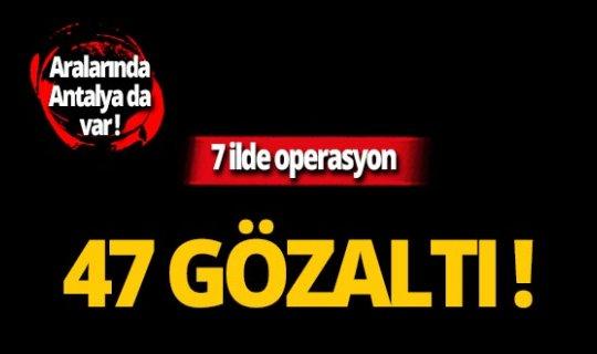 Antalya dahil 7 ilde operasyon: 47 gözaltı!