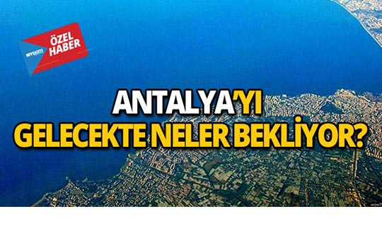 Antalya'nın geleceği nasıl olacak?