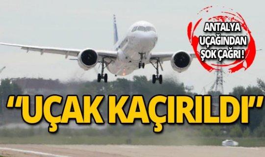 """Antalya uçağının pilotundan """"Uçak kaçırıldı"""" çağrısı!"""