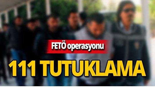 FETÖ operasyonu: 111 şüpheli tutuklandı!