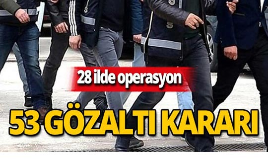 FETÖ operasyonu: 53 gözaltı kararı!