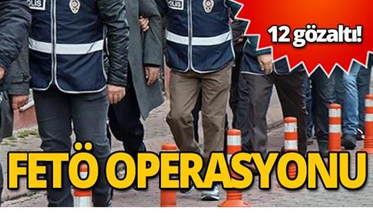FETÖ operasyonunda 12 gözaltı!