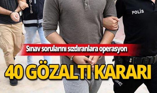 Sınav sorularını sızdıranlara operasyon! 40 gözaltı kararı