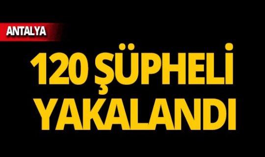 Antalya'da 120 şüpheli yakalandı!