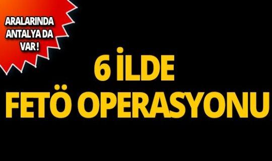 Antalya dahil 6 ilde FETÖ operasyonu!