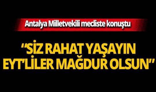 """Antalya Milletvekili mecliste konuştu: """"Siz rahat yaşayın EYT'liler mağdur olsun"""""""