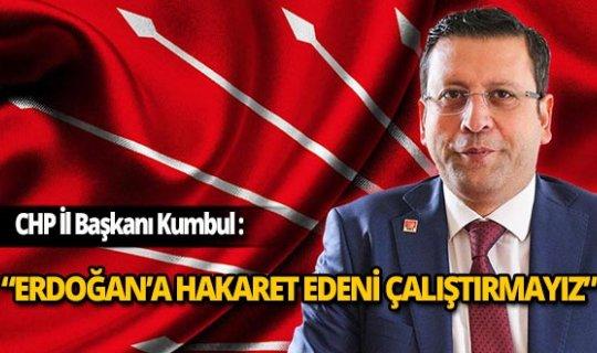 """CHP İl Başkanı Kumbul: """"Erdoğan'a hakaret edenleri çalıştırmayız"""""""