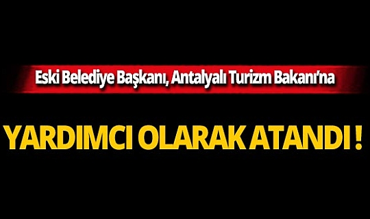 Eski Belediye Başkanı, Antalyalı Turizm Bakanına yardımcı olarak atandı!