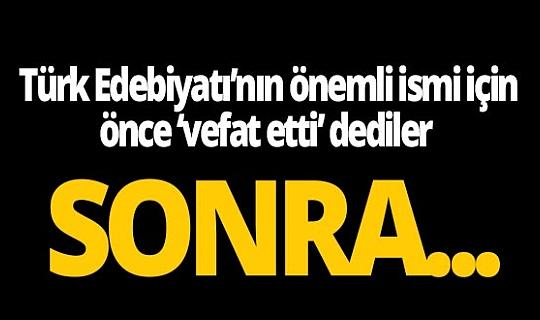 Türk Edebiyatı'nın önemli ismi için önce 'vefat etti' dediler, sonra...