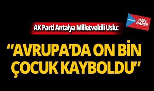 """Ak Parti Antalya Milletvekili Uslu: """"Avrupa'da on bin çocuk kayboldu"""""""