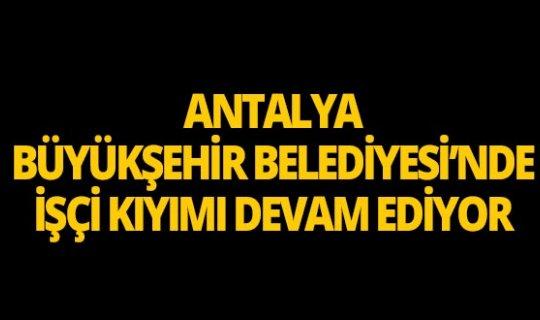 Antalya Büyükşehir Belediyesi'nde işçi kıyımı devam ediyor