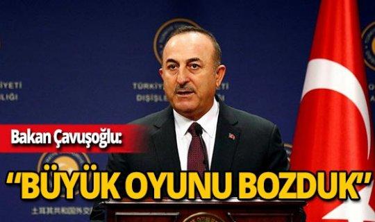 """Bakan Çavuşoğlu: """"Büyük bir oyunu bozduk"""""""