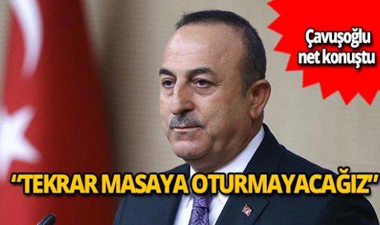 """Bakan Mevlüt Çavuşoğlu: """"Tekrar masaya oturmayacağız"""""""