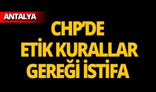 CHP'de etik kurallar gereği istifa!