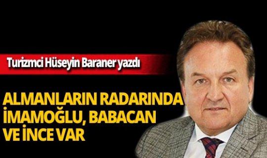 Hüseyin Baraner yazdı: Almanların radarında İmamoğlu, Babacan ve İnce var!