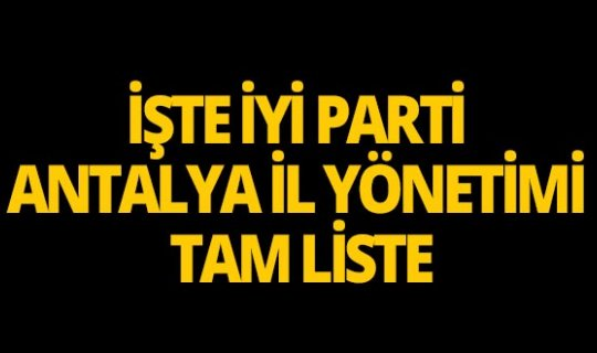 İşte İYİ Parti Antalya İl Yönetimi tam liste!