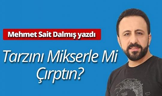 Mehmet Sait Dalmış yazdı: Tarzını mikserle mi çırptın?