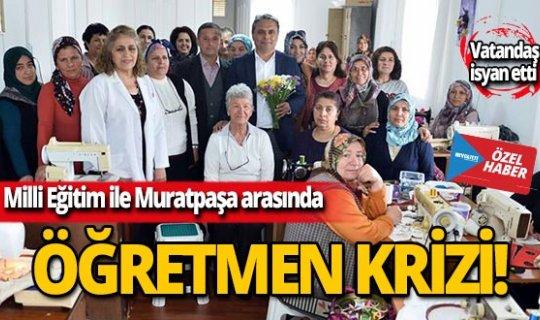 Milli Eğitim ile Muratpaşa arasında öğretmen krizi!