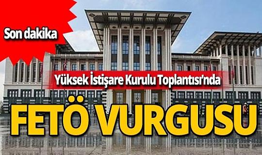 Yüksek İstişare Kurulunda 'FETÖ ile mücadelede kararlılık' vurgusu