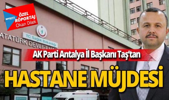 AK Parti Antalya İl Başkanı Taş'tan hastane müjdesi