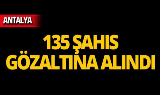 Antalya'da operasyon: 135 kişi yakalandı!