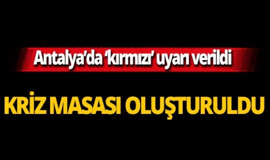 Antalya için kritik uyarı! Kriz masası kuruldu
