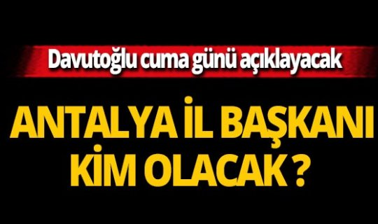 Antalya İl Başkanı Cuma günü belli olacak!