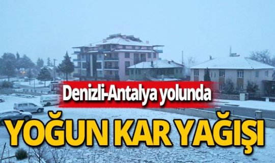 Denizli-Antalya yolunda yoğun kar yağışı