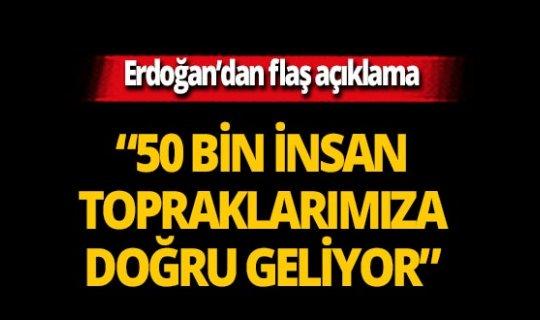 """Erdoğan'dan flaş açıklama: """"50 bin insan topraklarımıza doğru geliyor"""""""