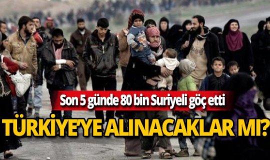 Göç eden 80 bin Suriyeli Türkiye'ye alınacak mı?