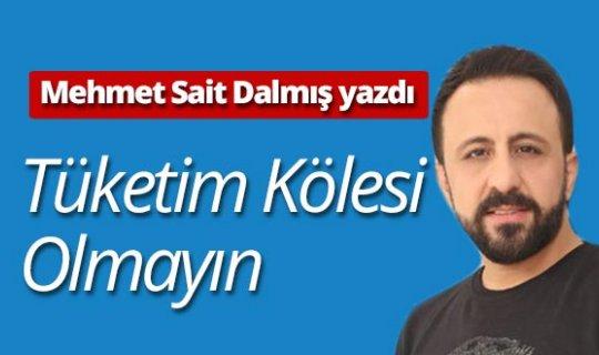 """Mehmet Sait Dalmış yazdı: """"Tüketim kölesi olmayın"""""""