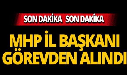 MHP İl Başkanı görevden alındı