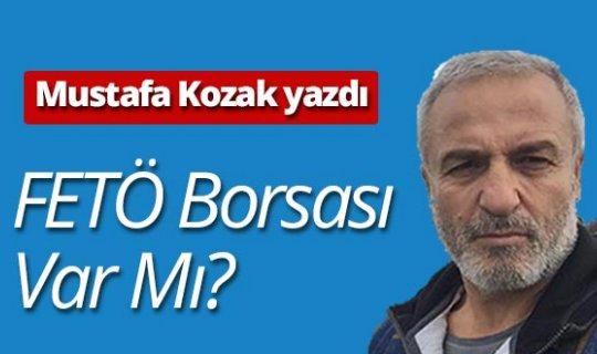 """Mustafa Kozak yazdı: """"FETÖ borsası var mı?"""""""