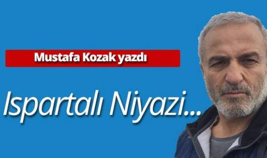 """Mustafa Kozak yazdı: """"Ispartalı Niyazi..."""""""