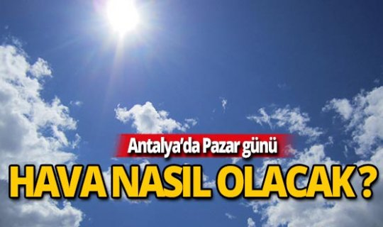 Antalya'da Pazar günü hava durumu