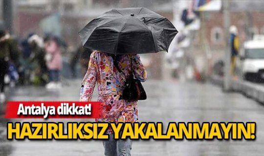 Antalya dikkat! Yağmura hazırlıksız yakalanmayın!