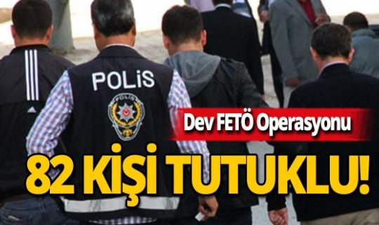 Büyük FETÖ operasyonu: 82 tutuklu