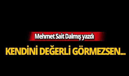 Mehmet Sait Dalmış'ın kaleminden: Kendini değerli görmezsen
