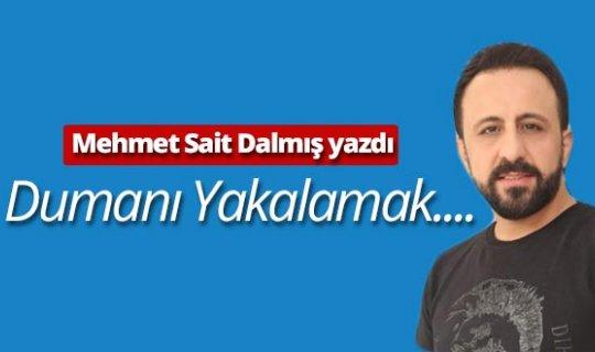 """Mehmet Sait Dalmış yazdı: """"Dumanı yakalamak...."""""""